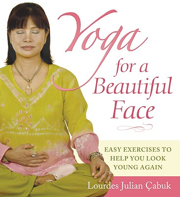 Yoga for a Beautiful Face: Easy Exercises to Help You Look Young Again, Lourdes Julian Cabuk (Author)