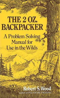 """The 2 Oz. Backpacker : A Problem Solving Manual for Use in the Wilds, """"Wood, Robert S."""""""