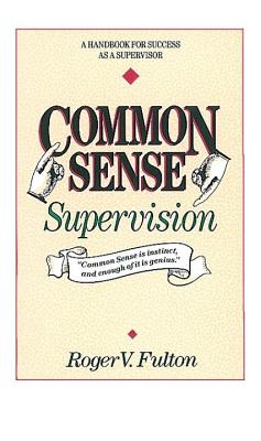 Image for Common Sense Supervision: A Handbook for Success as a Supervisor