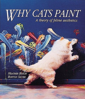 Why Cats Paint: A Theory of Feline Aesthetics, Heather Busch, Burton Silver