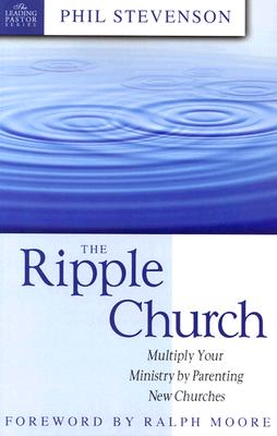 Image for The Ripple Church: Multiply Your Ministry by Parenting New Churches (The Leading Pastor Series)