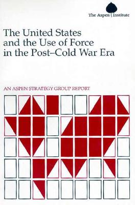 Image for The United States and the Use of Force in the Post-Cold War Era: An Aspen Strategy Group Report