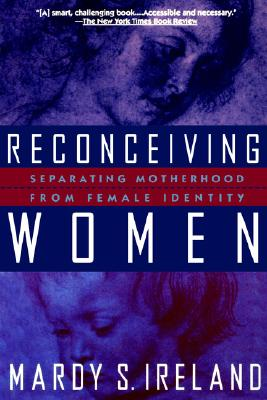 Reconceiving Women: Separating Motherhood from Female Identity, Ireland, Mardy S.