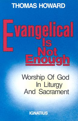 Evangelical Is Not Enough: Worship of God in Liturgy and Sacrament, THOMAS HOWARD