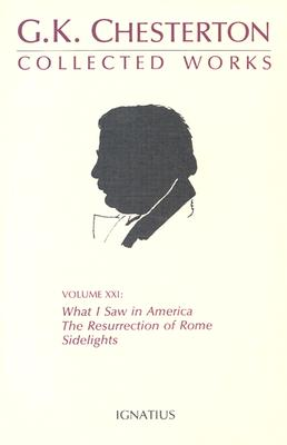 Collected Works of G. K. Chesterton, Volume 21 : What I Saw in America, the Resurrection of Rome and Side Lights, G. K. CHESTERTON