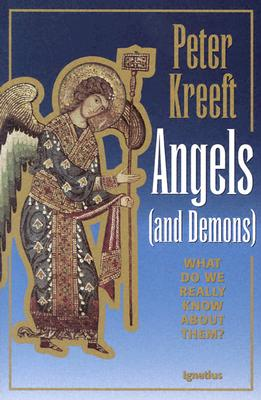 Angels and Demons : What Do We Really Know About Them?, PETER J. KREEFT