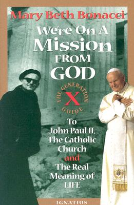 WE'RE ON A MISSION FROM GOD GEN X GD TO JOHN PAUL 2, CATHOLIC CHURCH, AND REAL MEANING OF LIFE, BONACCI, MARY BETH