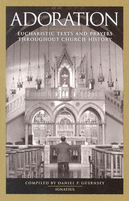 Adoration: Eucharistic Texts and Prayers Through Out Church History, Daniel P. Guernsey