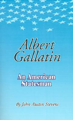 Albert Gallatin: An American Statesmen, Stevens, John Austin
