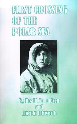 First Crossing of the Polar Sea, Amundsen, Roald; Ellsworth, Lincoln