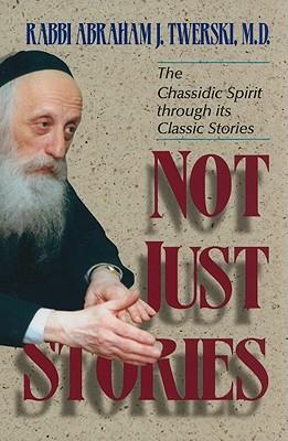 Not Just Stories: The Chassidic Spirit Through Its Classic Stories, Abraham J. Twerski