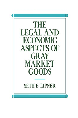 The Legal and Economic Aspects of Gray Market Goods, Lipner, Seth