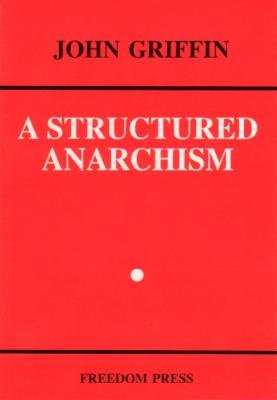 A Structured Anarchism: An Overview of Libertarian Theory and Practice (Freedom Press Centenary Series), Griffin, John