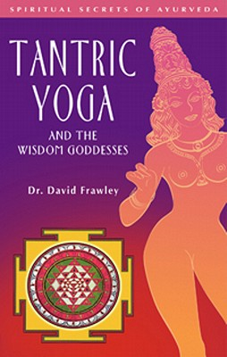 Tantric Yoga and the Wisdom Goddesses (Spiritual Secrets of Ayurveda), Frawley, Dr. David