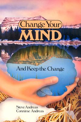Change Your Mind-And Keep the Change : Advanced NLP Submodalities Interventions, Connirae Andreas, Steve Andreas