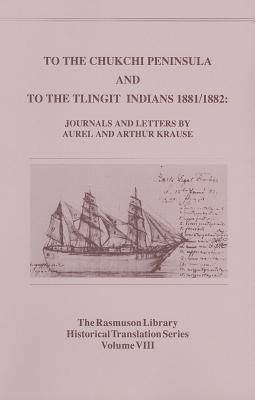 To the Chukchi Peninsula and to the Tlingit Indians, 1881/1882: Journals and Letters by Aurel and Arthur Krause, Krause, Aurel