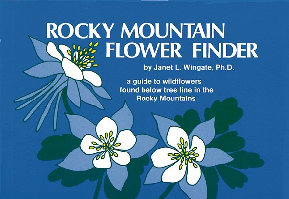 Rocky Mountain Flower Finder: A Guide to Wildflowers Found Below Tree Line in the Rocky Mountains, Wingate, Janet L.