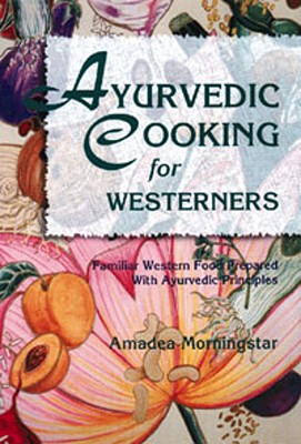 Ayurvedic Cooking for Westerners: Familiar Western Food Prepared with Ayurvedic Principles, Amadea Morningstar
