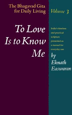 To Love Is to Know Me: The Bhagavad Gita for Daily Living, Vol. 3, Eknath Easwaran