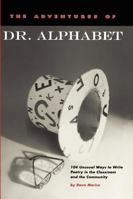 The Adventures of Dr. Alphabet: 104 Unusual Ways to Write Poetry in the Classroom and the Community, Morice, Dave