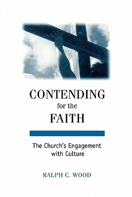 Contending for the Faith: The Church's Engagement with Culture, RALPH C. WOOD