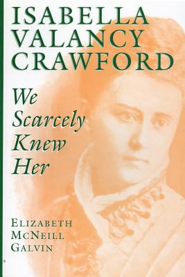 Isabella Valancy Crawford: We Scarcely Knew Her, Galvin, Elizabeth McNeill