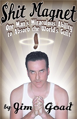 Shit Magnet : One Man's Miraculous Ability to Absorb the World's Guilt, Goad, Jim