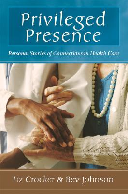 Privileged Presence: Personal Stories of Connections in Health Care, Crocker, Liz;Johnson, Beverley