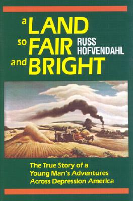 A Land So Fair and Bright : The True Story of a Young Man's Adventures Across Depression America, Hofvendahl, Russ