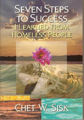 Seven Steps to Success: I Learned from Homeless People, Chet W. Sisk