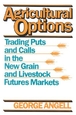 Agricultural Options: Trading Puts and Calls in the New Grain and Livestock Futures Markets, Angell, George