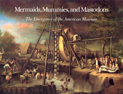 Mermaids, Mummies, and Mastodons: The Emergence of the American Museum (Maryland Historical Society), Alderson, William T.