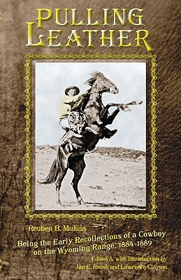 Pulling Leather: Being the Early Recollections of a Cowboy on the Wyoming Range, 1884-1889, Reuben B. Mullins