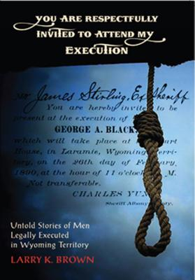 You Are Respectfully Invited to Attend My Execution: Untold Stories of Men Legally Executed in Wyoming Territory, Larry K. Brown