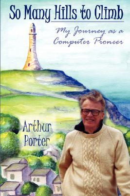 So Many Hills to Climb: My Journey as a Computer Pioneer, Porter, Arthur
