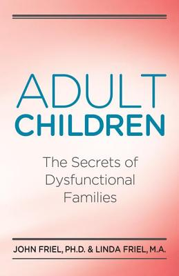 Adult Children: The Secrets of Dysfunctional Families, Friel, John; Friel, Linda