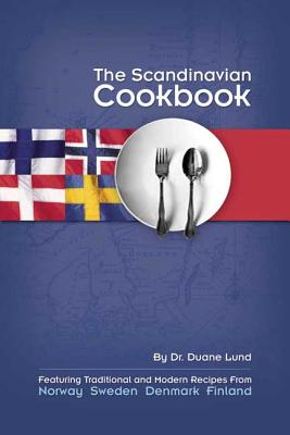 The Scandinavian Cookbook: Featuring Traditional and Modern Recipes from Norway, Sweden, Denmark, and Finland, Lund, Duane R.