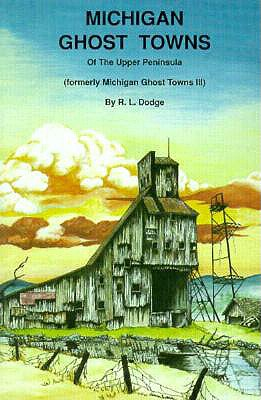 Michigan Ghost Towns: Of the Upper Peninsula (Michigan Ghost Towns III), Dodge, R. L.