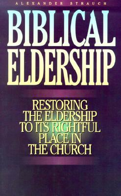 Biblical Eldership: Restoring the Eldership to Its Rightful Place in Church, Alexander Strauch
