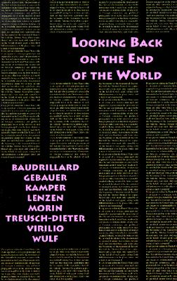 Looking Back on the End of the World, Jean Baudrillard; Gunter Gebauer; Dietmar Kamper; Dieter Lenzen; Edgar Morin; Gerburg Treusch-Dieter; Paul Virilio; Christoph Wulf