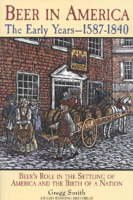 Image for Beer in America: The Early Years--1587-1840: Beer's Role in the Settling of America and the Birth of a Nation
