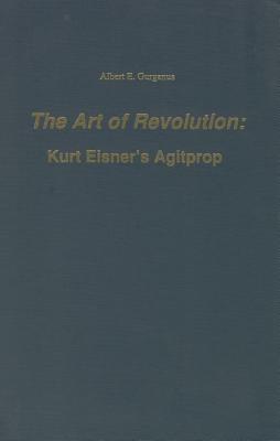 Art of Revolution: Kurt Eisner's Agitprop (Studies in German Literature, Linguistics, and Culture) (Studies in German Literature Linguistics & Culture) (English and German Edition), Albert E. Gurganus