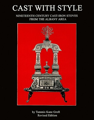 Image for Cast with Style: Nineteenth Century Cast-Iron Stoves from the Albany Area, Revised Edition (Albany Institute of History and Art)