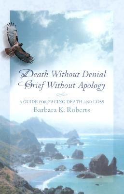 Death Without Denial, Grief Without Apology: A Guide for Facing Death and Loss, Roberts, Barbara K.; Jackson, Ann [foreword]