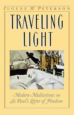 Traveling Light : Modern Meditations on St. Pauls Letter of Freedom [Galatians], EUGENE H. PETERSON