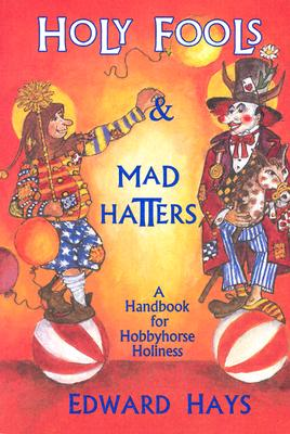 Holy Fools and Mad Hatters: A Handbook for Hobbyhorse Holiness, Hays, Edward