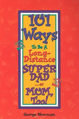 101 Ways to be a Long-Distance Super-Dad ...or Mom, Too!, Newman, George