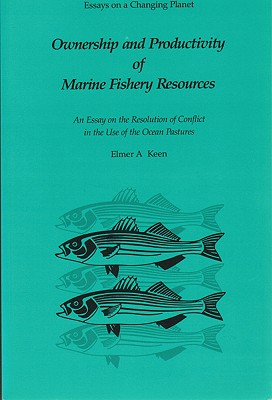 Ownership and Productivity of Marine Fishery Resources: An Essay on the Resolution of Conflict in the Use of the Ocean Pastures (Essays on a Changing Planet), Keen, Elmer A.