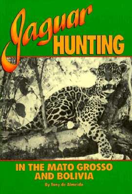 Jaguar Hunting in the Mato Grass & Bolivia, Almeida, A.