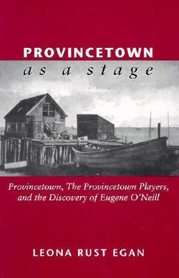 Image for PROVINCETOWN AS A STAGE PROVINCETOWN, THE PROVINCETOWN PLAYERS & THE DISCOVERY OF EUGENE O'NEILL